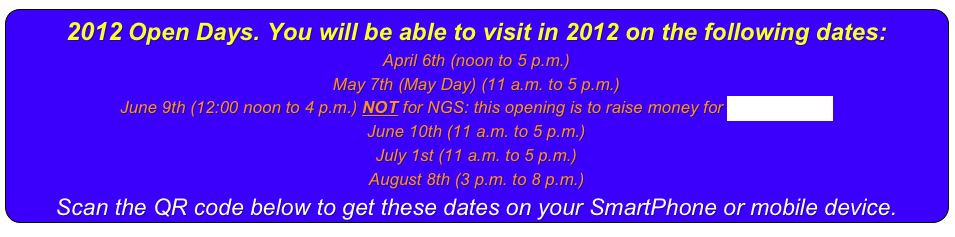 2014 Open Days. You will be able to visit in 2014 on the following dates: April 18th (Good Friday) (11 a.m. to 5 p.m.) - there will be hidden Easter Treats in the garden on this date. May 5th (May Day) (11 a.m. to 5 p.m.) May 26th (Whitsuntide Bank Holiday) (11 a.m. to 5 p.m.) June 8th (11 a.m. to 8 p.m.) - Participating in the National Gardens Festival August 6th & 13th (3 p.m. to 8:30 p.m.) Scan the QR code below to get these dates on your SmartPhone or mobile device.